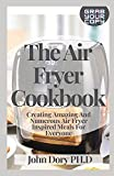 The Air Fryer Cookbook: Creating Amazing And Numerous Air Fryer Inspired Meals For Everyone