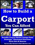How to Build a Carport You Can Afford: Portable Carport Shelter Garage Plans, Drawings, Illustrated Directions, Parts List and Sources