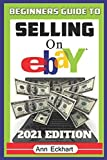 Beginner's Guide To Selling On Ebay 2021 Edition: The Ultimate Reselling Guide for How To Source, List & Ship Items for Profit Online (2021 Reselling & Ebay Books)