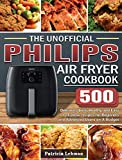 The Unofficial Philips Air fryer Cookbook: 500 Delicious, Quick, Healthy, and Easy to Follow recipes for Beginners and Advanced Users on A Budget