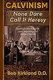 Calvinism: None Dare Call It Heresy: Spotlight on the Life and Teachings of John Calvin