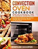 Convection Oven Cookbook: Learn How to Master All Types of Countertop Convection Oven. Including Many Effective Tips and Easy Step-By-Step Homemade Recipes for All the Family