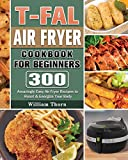 T-fal Air Fryer Cookbook for Beginners: 300 Amazingly Easy Air Fryer Recipes to Reset & Energize Your Body