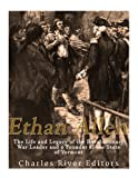 Ethan Allen: The Life and Legacy of the Revolutionary War Leader and a Founder of the State of Vermont