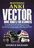 Mastering Anki Vector Home Robots : An Unofficial Step-by-Step Manual to Setup the Anki Vector Home Robots With Tips and Tricks