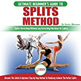 Splits Method: The Ultimate Beginner's Guide to Splits Stretching Without Leg Stretching Machines or Cables: Discover the Safest & Quickest Step-By-Step Method to Painlessly Achieve the Perfect Splits