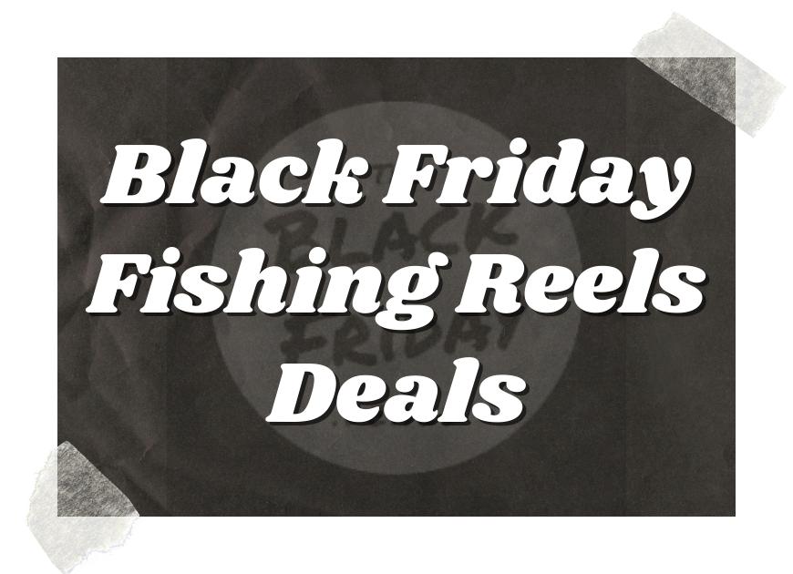 Black Friday Fishing Reels Deals